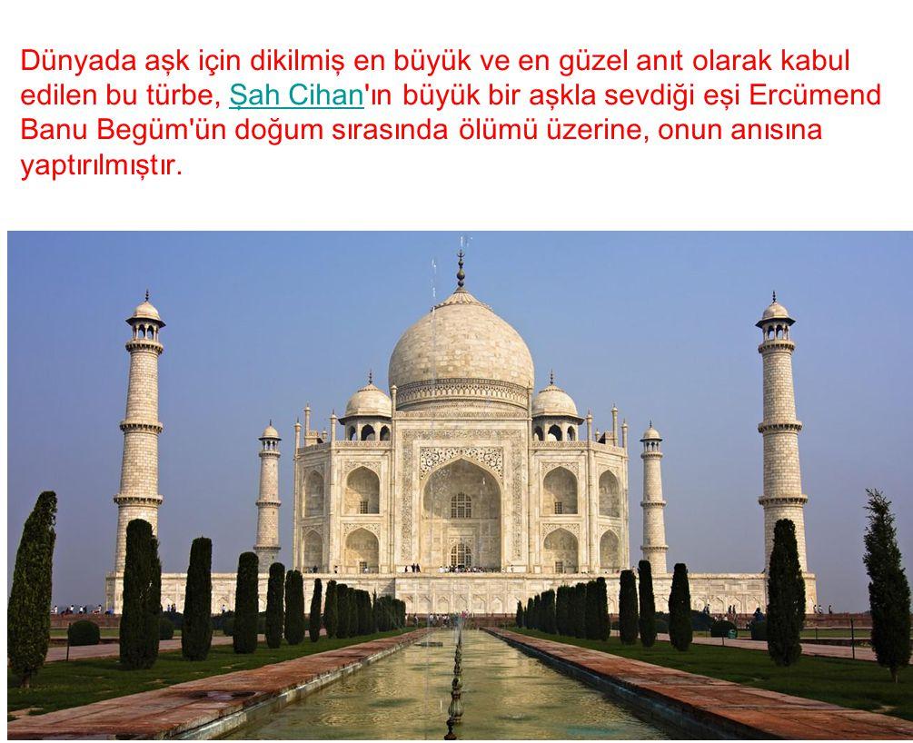 Dünyada aşk için dikilmiş en büyük ve en güzel anıt olarak kabul edilen bu türbe, Şah Cihan ın büyük bir aşkla sevdiği eşi Ercümend Banu Begüm ün doğum sırasında ölümü üzerine, onun anısına yaptırılmıştır.