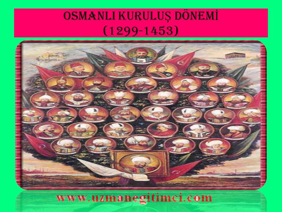 OSMANLI KURULUŞ DÖNEMİ (1299-1453)