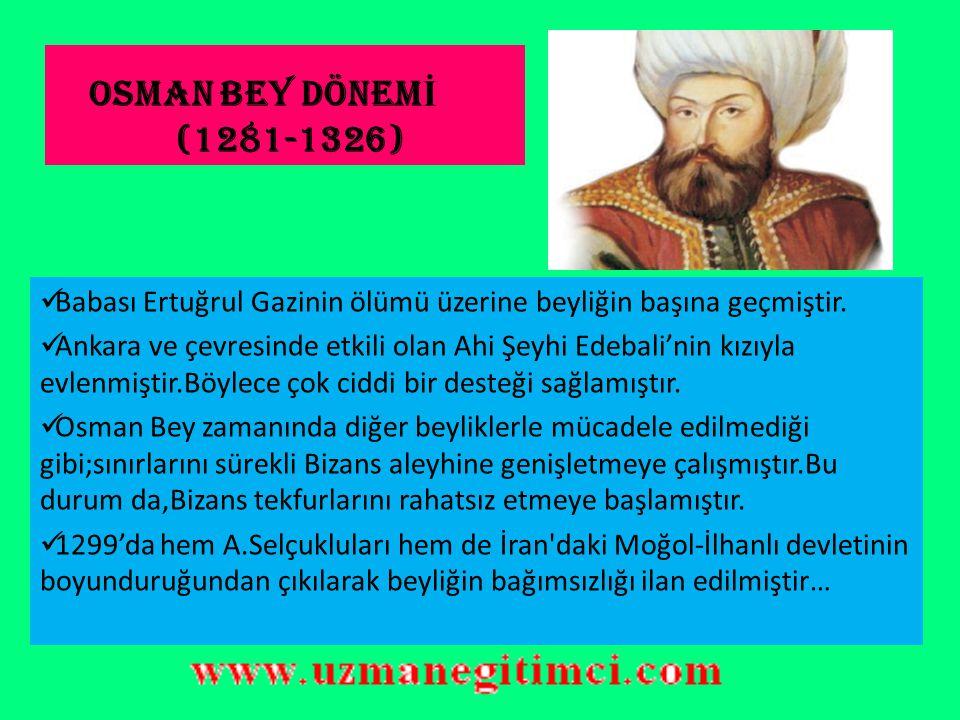 OSMAN BEY DÖNEMİ (1281-1326) Babası Ertuğrul Gazinin ölümü üzerine beyliğin başına geçmiştir.
