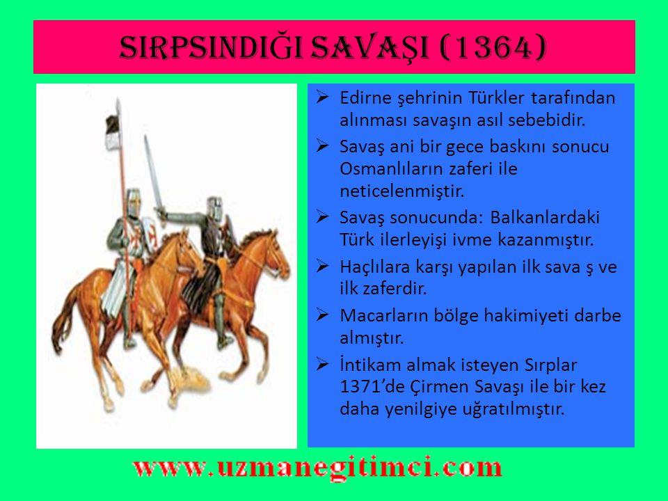 SIRPSINDIĞI SAVAŞI (1364) Edirne şehrinin Türkler tarafından alınması savaşın asıl sebebidir.