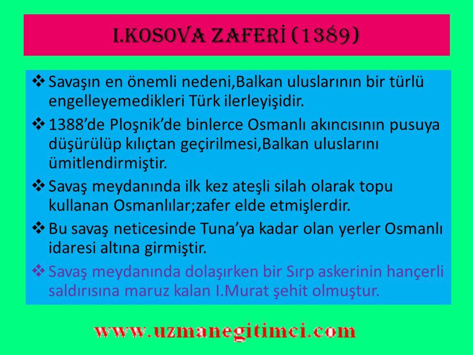 I.KOSOVA ZAFERİ (1389) Savaşın en önemli nedeni,Balkan uluslarının bir türlü engelleyemedikleri Türk ilerleyişidir.
