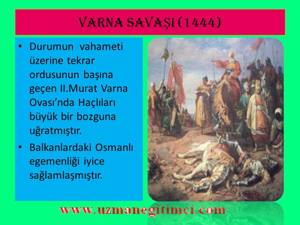 VARNA SAVAŞI (1444) Durumun vahameti üzerine tekrar ordusunun başına geçen II.Murat Varna Ovası'nda Haçlıları büyük bir bozguna uğratmıştır.