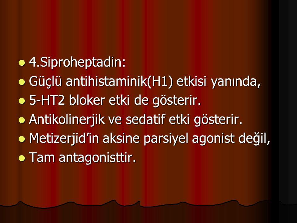 4.Siproheptadin: Güçlü antihistaminik(H1) etkisi yanında, 5-HT2 bloker etki de gösterir. Antikolinerjik ve sedatif etki gösterir.