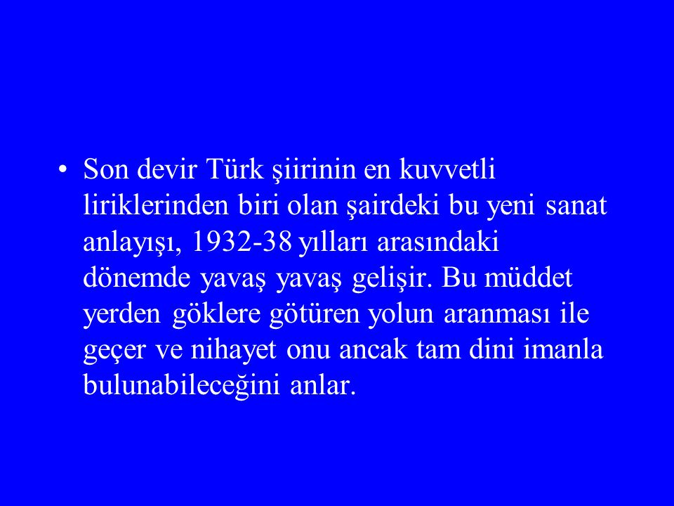 Son devir Türk şiirinin en kuvvetli liriklerinden biri olan şairdeki bu yeni sanat anlayışı, 1932-38 yılları arasındaki dönemde yavaş yavaş gelişir.