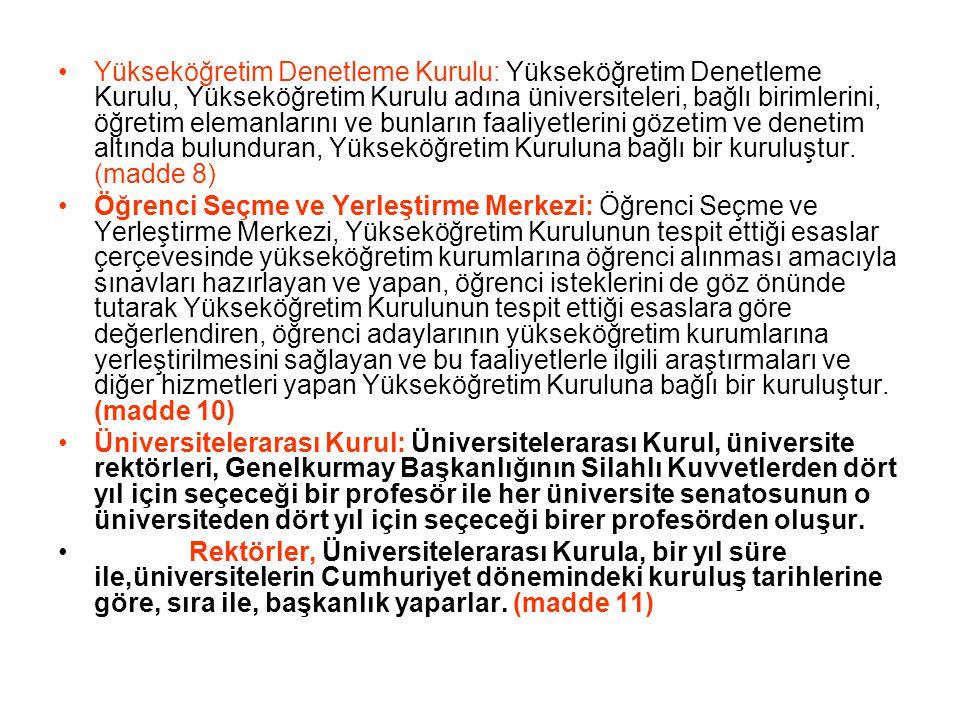 Yükseköğretim Denetleme Kurulu: Yükseköğretim Denetleme Kurulu, Yükseköğretim Kurulu adına üniversiteleri, bağlı birimlerini, öğretim elemanlarını ve bunların faaliyetlerini gözetim ve denetim altında bulunduran, Yükseköğretim Kuruluna bağlı bir kuruluştur. (madde 8)