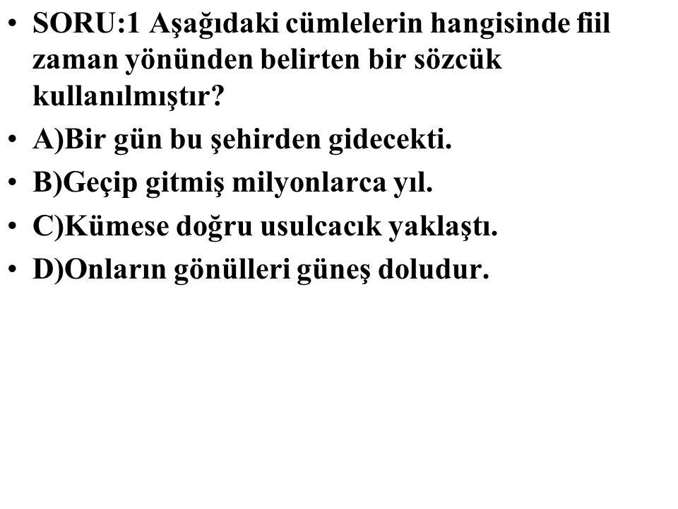 SORU:1 Aşağıdaki cümlelerin hangisinde fiil zaman yönünden belirten bir sözcük kullanılmıştır