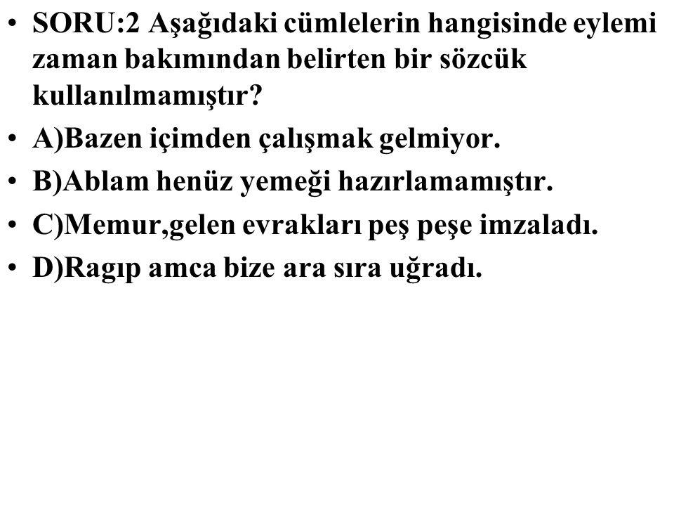 SORU:2 Aşağıdaki cümlelerin hangisinde eylemi zaman bakımından belirten bir sözcük kullanılmamıştır