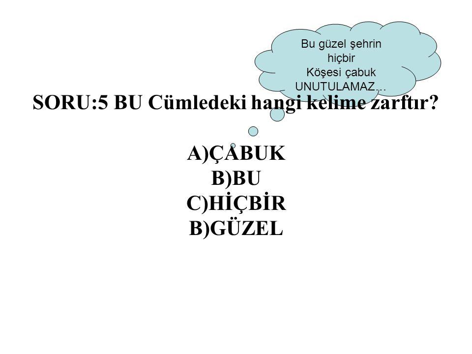 SORU:5 BU Cümledeki hangi kelime zarftır A)ÇABUK B)BU C)HİÇBİR B)GÜZEL