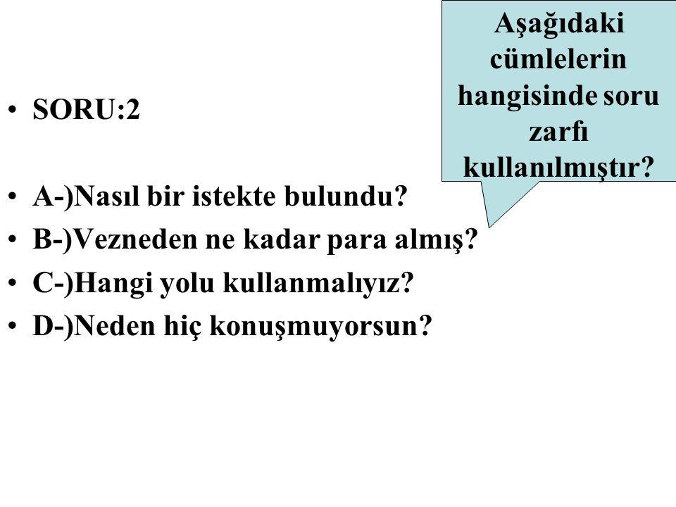 Aşağıdaki cümlelerin hangisinde soru zarfı kullanılmıştır