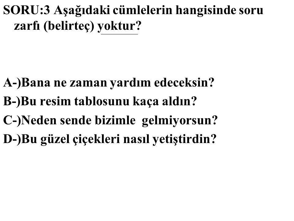 SORU:3 Aşağıdaki cümlelerin hangisinde soru zarfı (belirteç) yoktur
