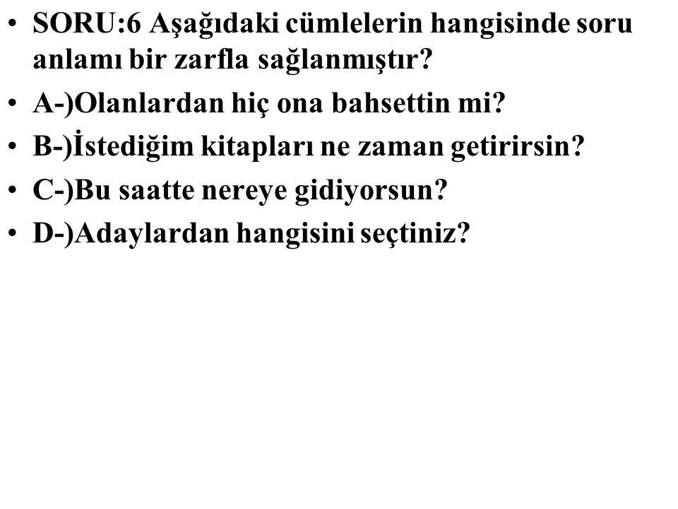 SORU:6 Aşağıdaki cümlelerin hangisinde soru anlamı bir zarfla sağlanmıştır