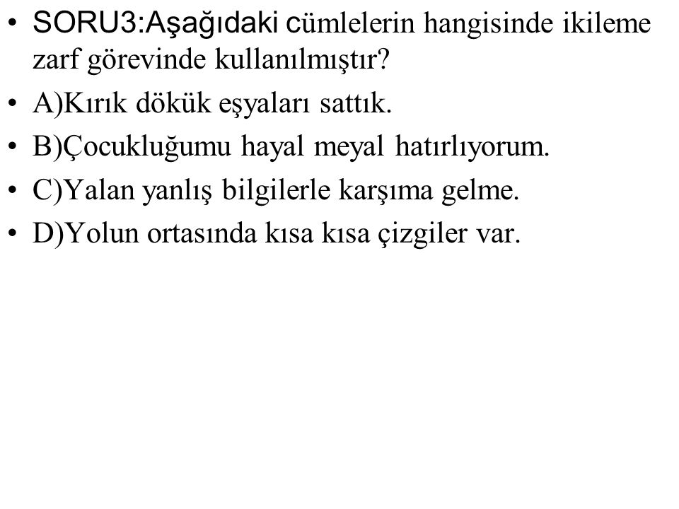 SORU3:Aşağıdaki cümlelerin hangisinde ikileme zarf görevinde kullanılmıştır