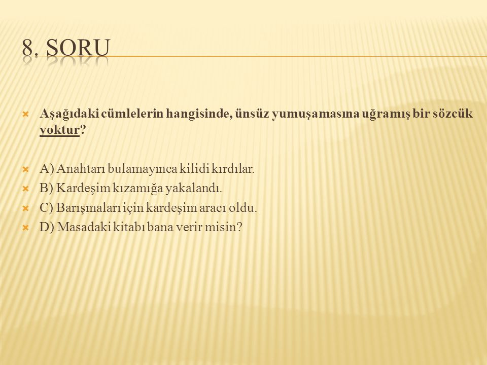 8. SORU Aşağıdaki cümlelerin hangisinde, ünsüz yumuşamasına uğramış bir sözcük yoktur A) Anahtarı bulamayınca kilidi kırdılar.