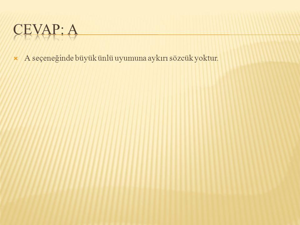 CEVAP: A A seçeneğinde büyük ünlü uyumuna aykırı sözcük yoktur.