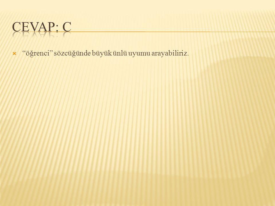 CEVAP: C öğrenci sözcüğünde büyük ünlü uyumu arayabiliriz.