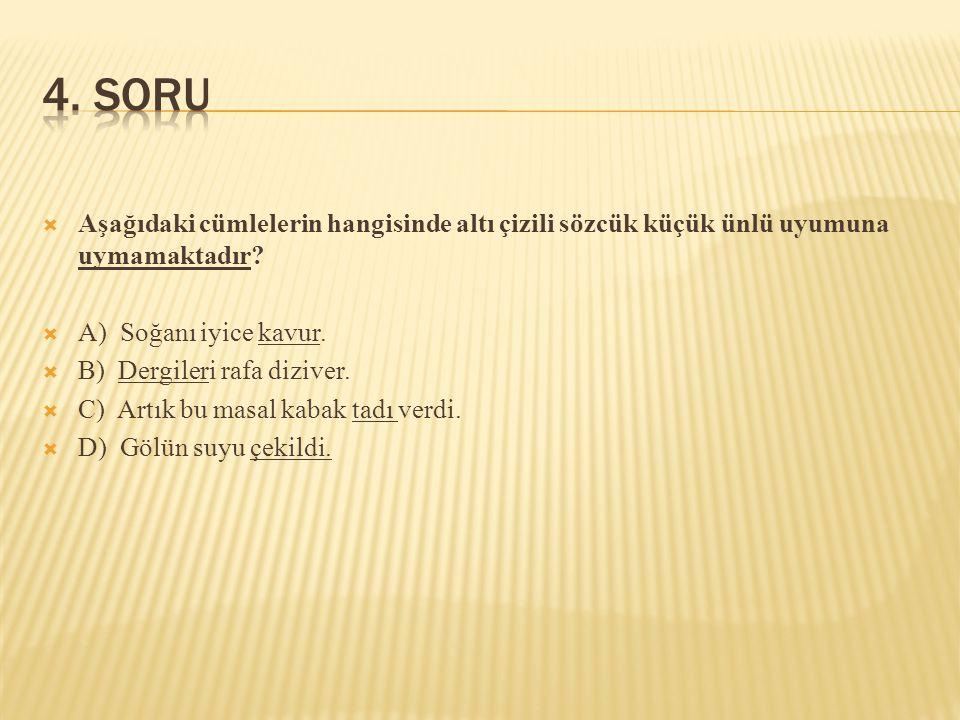 4. SORU Aşağıdaki cümlelerin hangisinde altı çizili sözcük küçük ünlü uyumuna uymamaktadır A) Soğanı iyice kavur.
