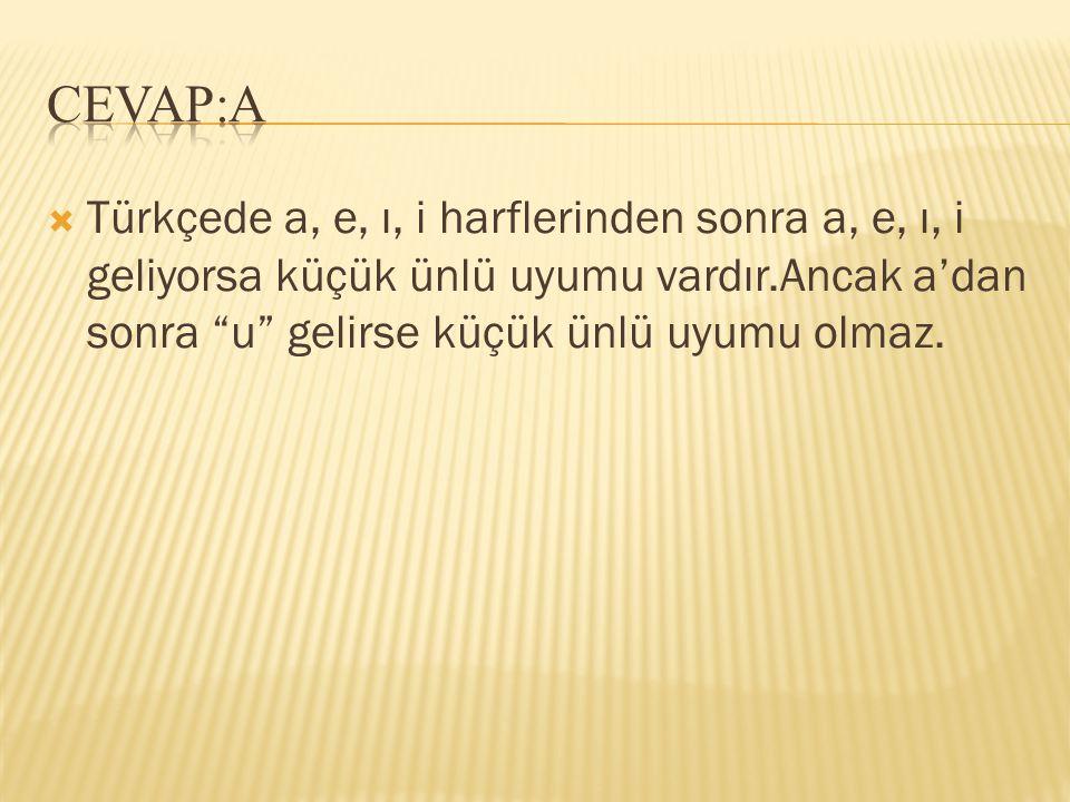 CEVAP:A Türkçede a, e, ı, i harflerinden sonra a, e, ı, i geliyorsa küçük ünlü uyumu vardır.Ancak a'dan sonra u gelirse küçük ünlü uyumu olmaz.
