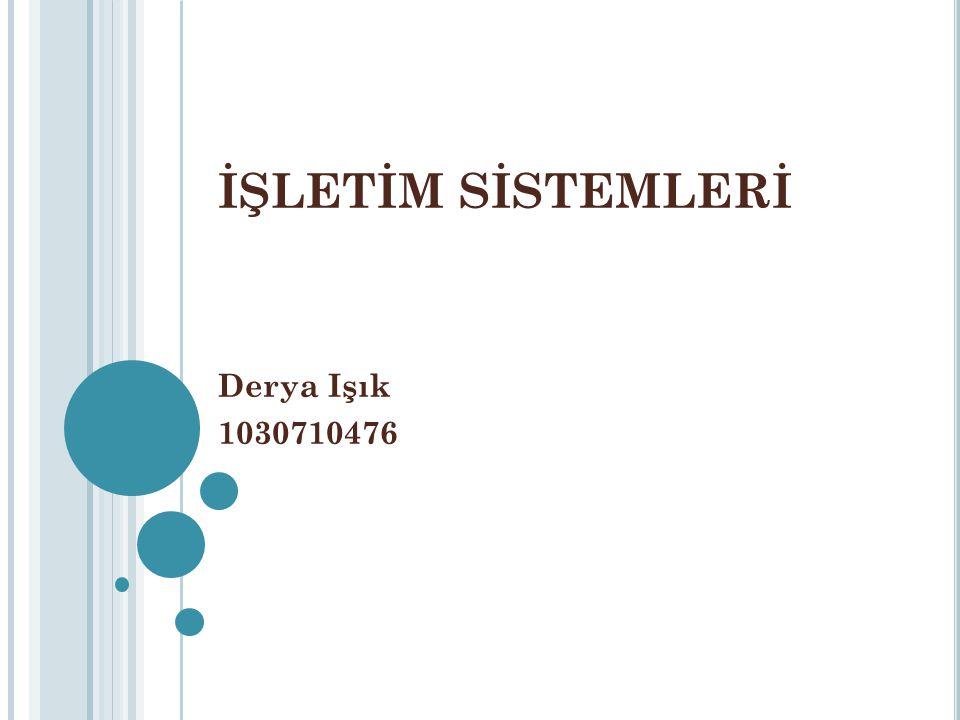 İŞLETİM SİSTEMLERİ Derya Işık 1030710476