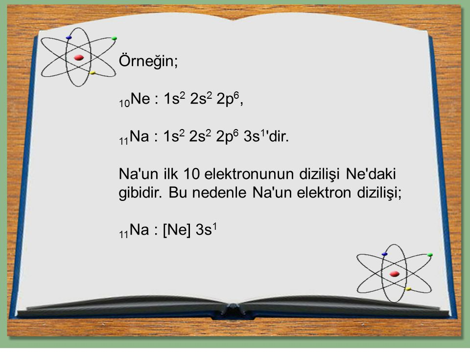 Örneğin; 10Ne : 1s2 2s2 2p6, 11Na : 1s2 2s2 2p6 3s1 dir