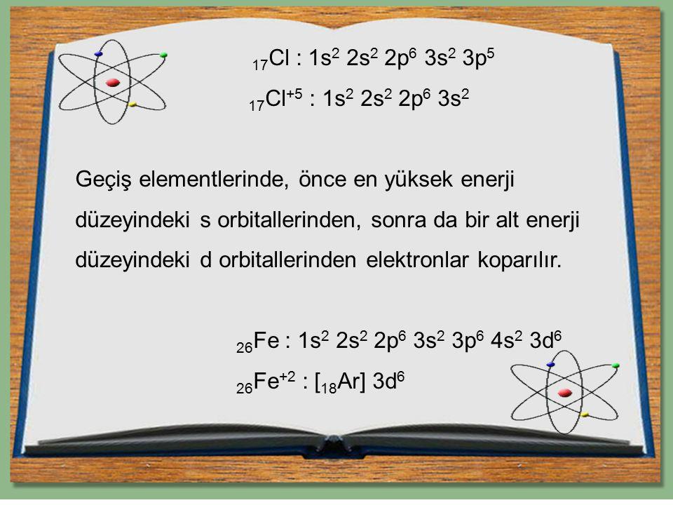 17Cl : 1s2 2s2 2p6 3s2 3p5 17Cl+5 : 1s2 2s2 2p6 3s2 Geçiş elementlerinde, önce en yüksek enerji düzeyindeki s orbitallerinden, sonra da bir alt enerji düzeyindeki d orbitallerinden elektronlar koparılır.