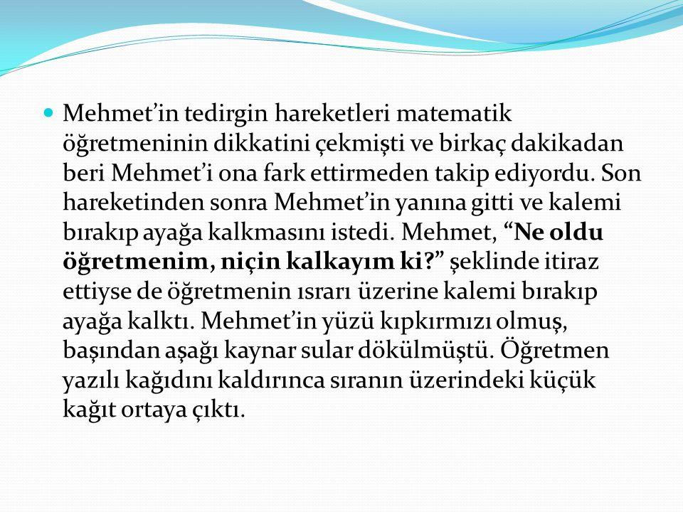 Mehmet'in tedirgin hareketleri matematik öğretmeninin dikkatini çekmişti ve birkaç dakikadan beri Mehmet'i ona fark ettirmeden takip ediyordu.