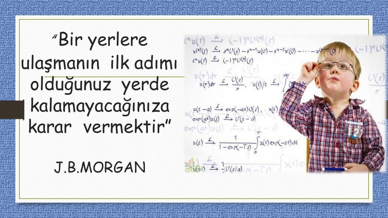Bir yerlere ulaşmanın ilk adımı olduğunuz yerde kalamayacağınıza karar vermektir J.B.MORGAN