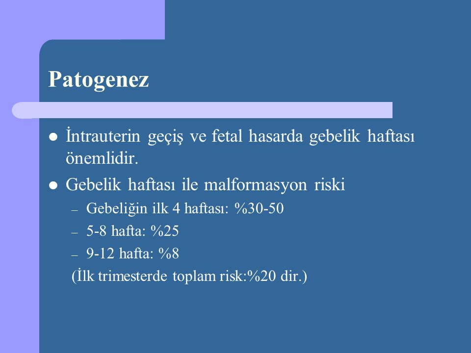 Patogenez İntrauterin geçiş ve fetal hasarda gebelik haftası önemlidir. Gebelik haftası ile malformasyon riski.