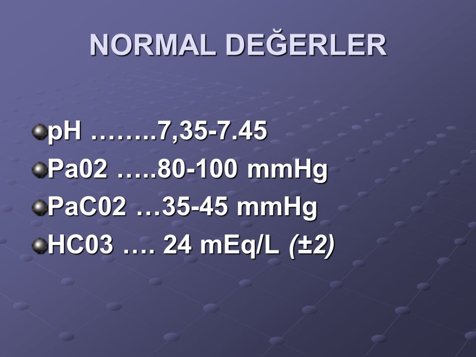 NORMAL DEĞERLER pH ……..7,35-7.45 Pa02 …..80-100 mmHg PaC02 …35-45 mmHg