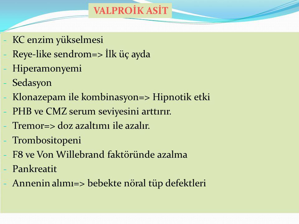 VALPROİK ASİT KC enzim yükselmesi. Reye-like sendrom=> İlk üç ayda. Hiperamonyemi. Sedasyon. Klonazepam ile kombinasyon=> Hipnotik etki.