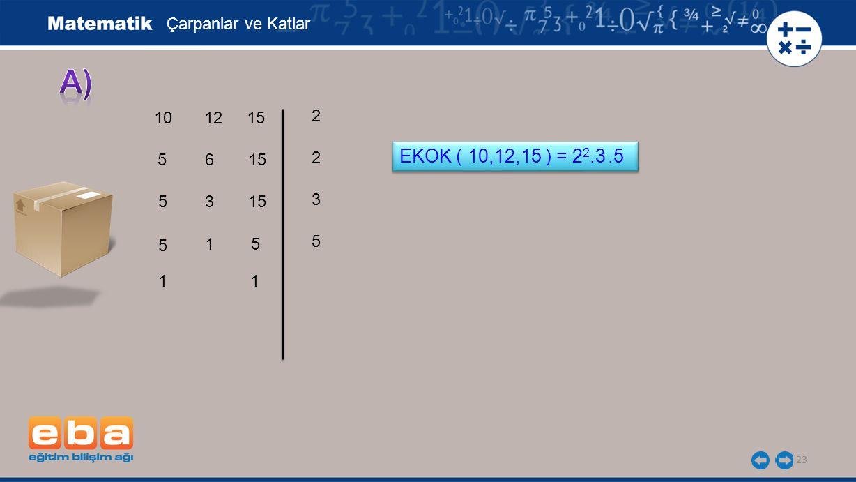 a) EKOK ( 10,12,15 ) = 22.3 .5 Çarpanlar ve Katlar 10 12 15 2 2 5 6 15