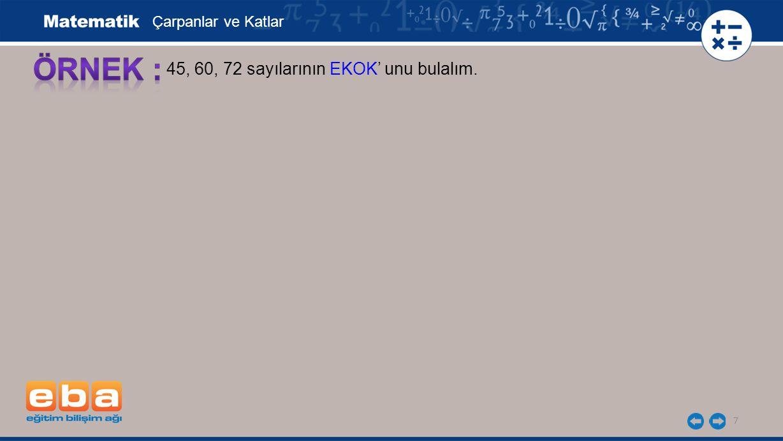Çarpanlar ve Katlar ÖRNEK : 45, 60, 72 sayılarının EKOK' unu bulalım.