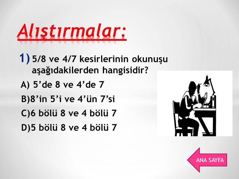 Alıştırmalar: 5/8 ve 4/7 kesirlerinin okunuşu aşağıdakilerden hangisidir A) 5'de 8 ve 4'de 7. B)8'in 5'i ve 4'ün 7'si.