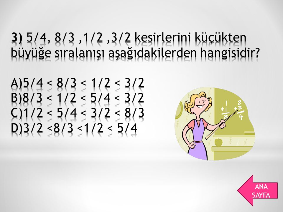 3) 5/4, 8/3 ,1/2 ,3/2 kesirlerini küçükten büyüğe sıralanışı aşağıdakilerden hangisidir A)5/4 < 8/3 < 1/2 < 3/2 B)8/3 < 1/2 < 5/4 < 3/2 C)1/2 < 5/4 < 3/2 < 8/3 D)3/2 <8/3 <1/2 < 5/4