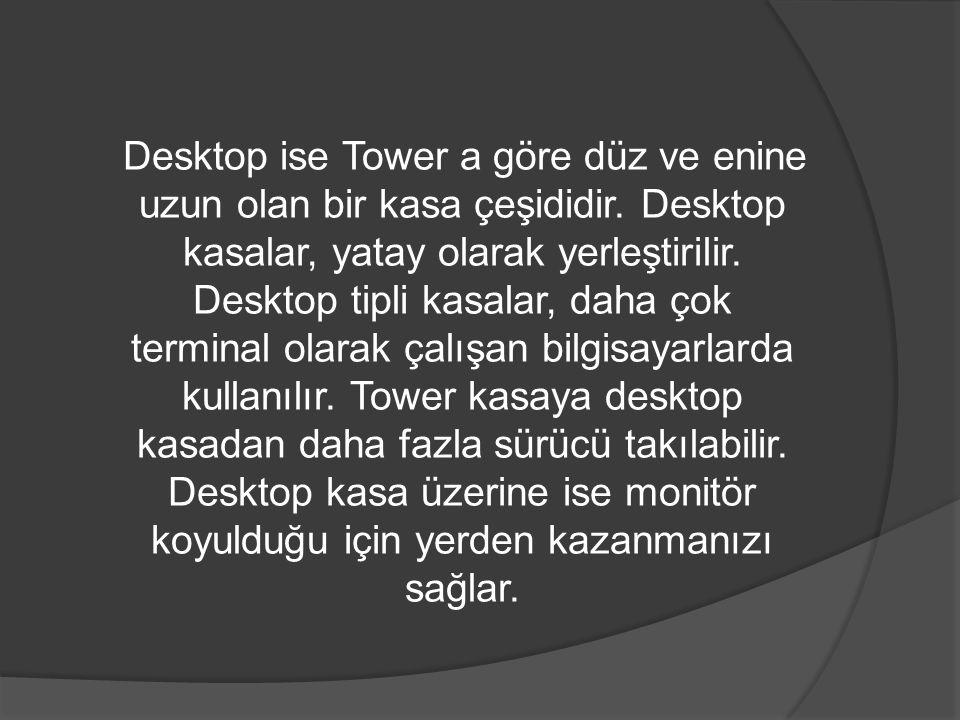 Desktop ise Tower a göre düz ve enine uzun olan bir kasa çeşididir