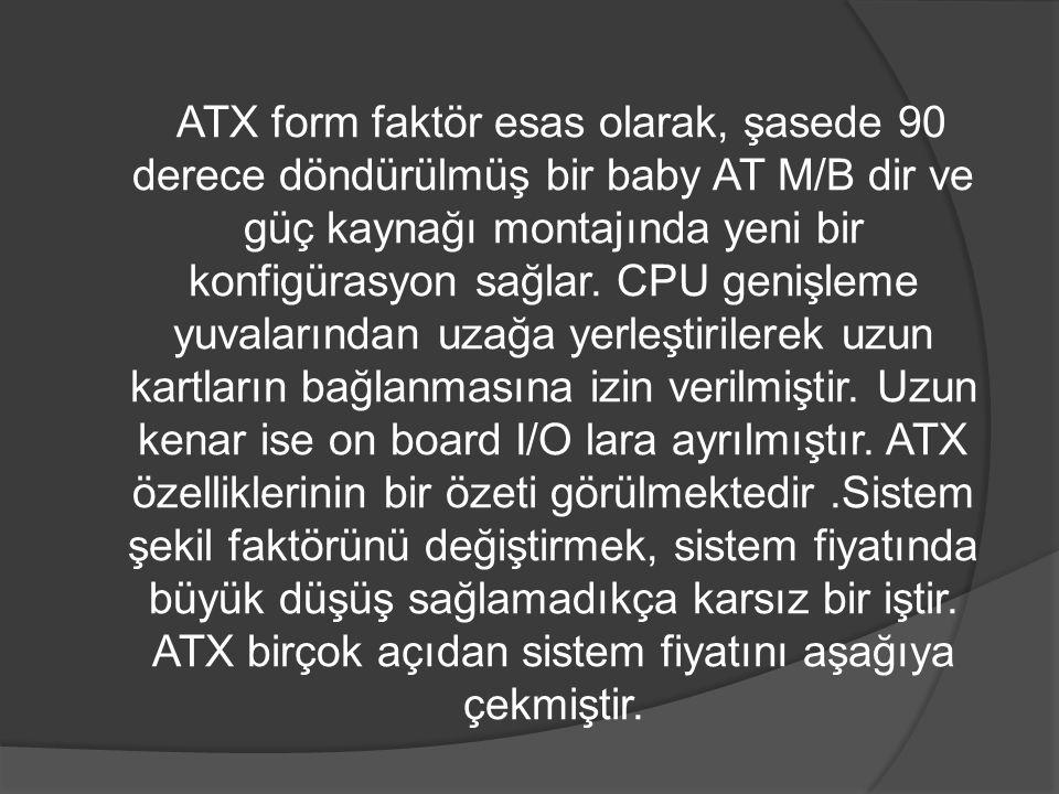 ATX form faktör esas olarak, şasede 90 derece döndürülmüş bir baby AT M/B dir ve güç kaynağı montajında yeni bir konfigürasyon sağlar.