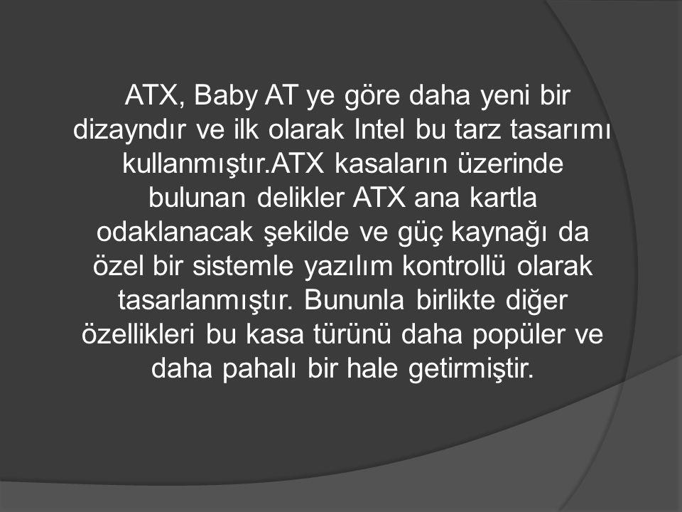 ATX, Baby AT ye göre daha yeni bir dizayndır ve ilk olarak Intel bu tarz tasarımı kullanmıştır.ATX kasaların üzerinde bulunan delikler ATX ana kartla odaklanacak şekilde ve güç kaynağı da özel bir sistemle yazılım kontrollü olarak tasarlanmıştır.