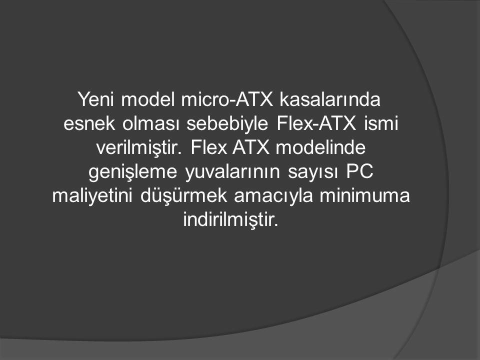 Yeni model micro-ATX kasalarında esnek olması sebebiyle Flex-ATX ismi verilmiştir.