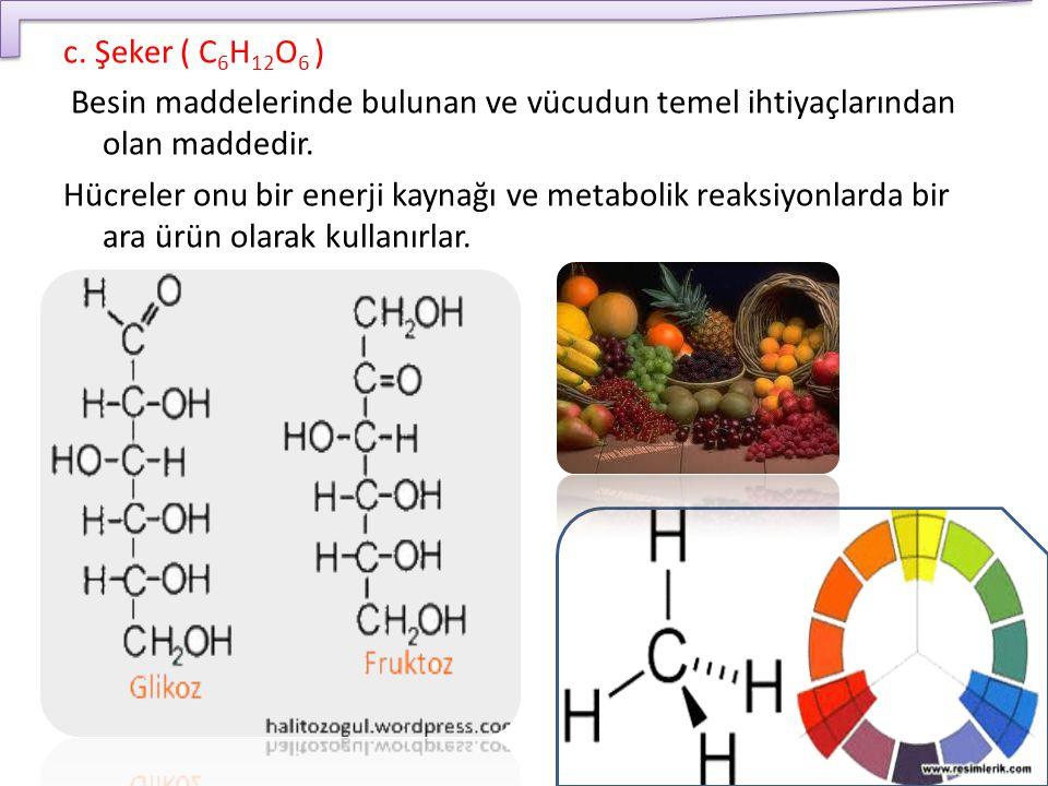 c. Şeker ( C6H12O6 ) Besin maddelerinde bulunan ve vücudun temel ihtiyaçlarından olan maddedir.