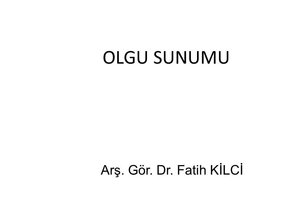 OLGU SUNUMU Arş. Gör. Dr. Fatih KİLCİ
