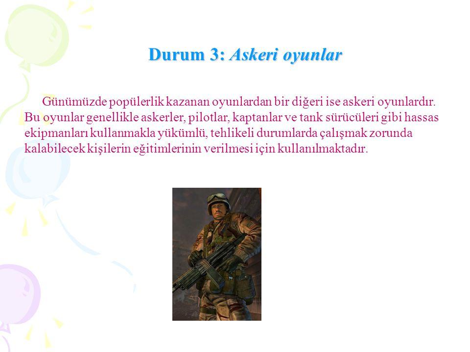 Durum 3: Askeri oyunlar Günümüzde popülerlik kazanan oyunlardan bir diğeri ise askeri oyunlardır.