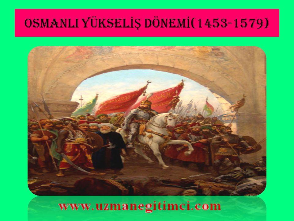 OSMANLI YÜKSELİŞ DÖNEMİ(1453-1579)