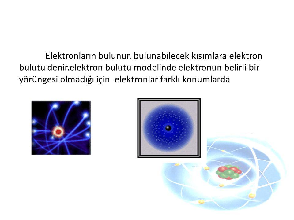 Elektronların bulunur. bulunabilecek kısımlara elektron bulutu denir