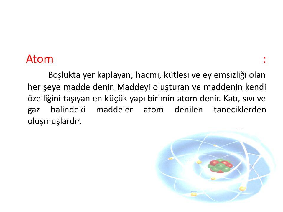 Atom : Boşlukta yer kaplayan, hacmi, kütlesi ve eylemsizliği olan her şeye madde denir.