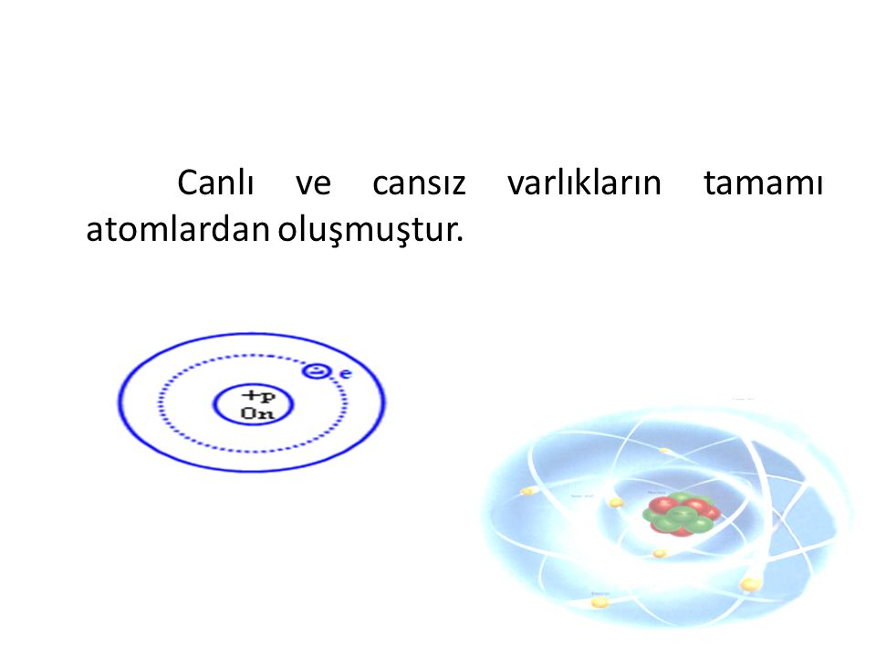 Canlı ve cansız varlıkların tamamı atomlardan oluşmuştur.
