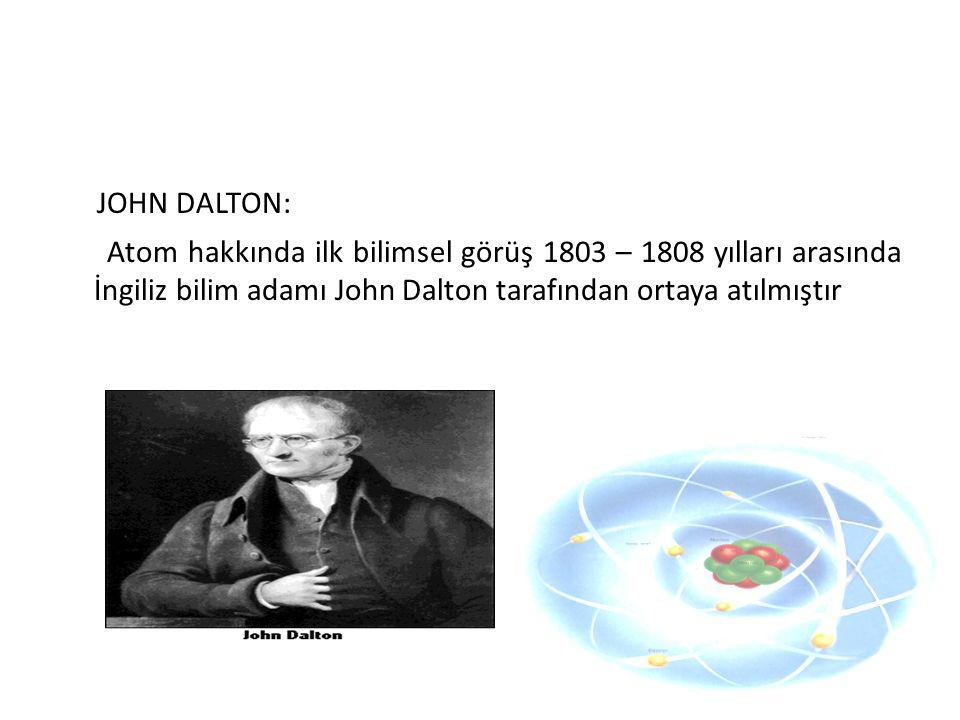 JOHN DALTON: Atom hakkında ilk bilimsel görüş 1803 – 1808 yılları arasında İngiliz bilim adamı John Dalton tarafından ortaya atılmıştır.