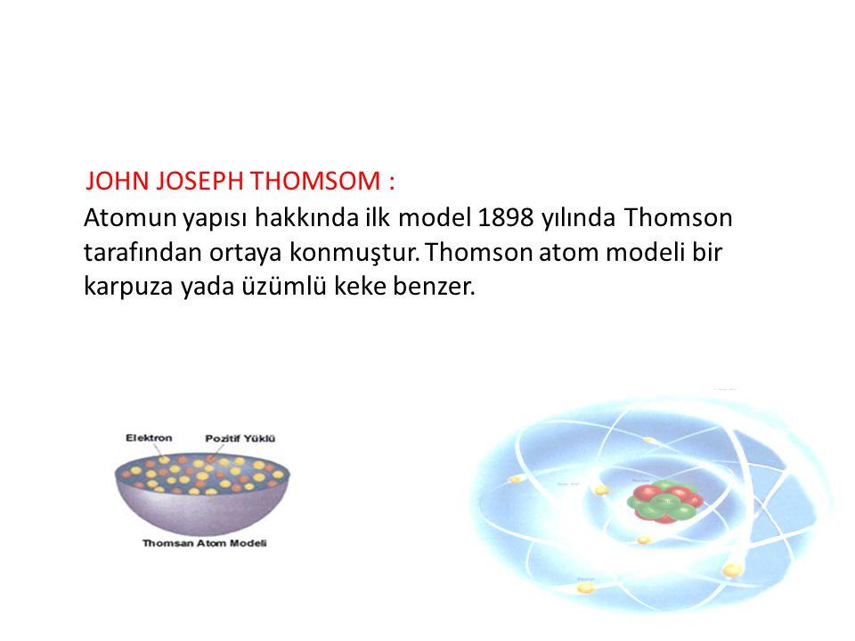 JOHN JOSEPH THOMSOM : Atomun yapısı hakkında ilk model 1898 yılında Thomson tarafından ortaya konmuştur.