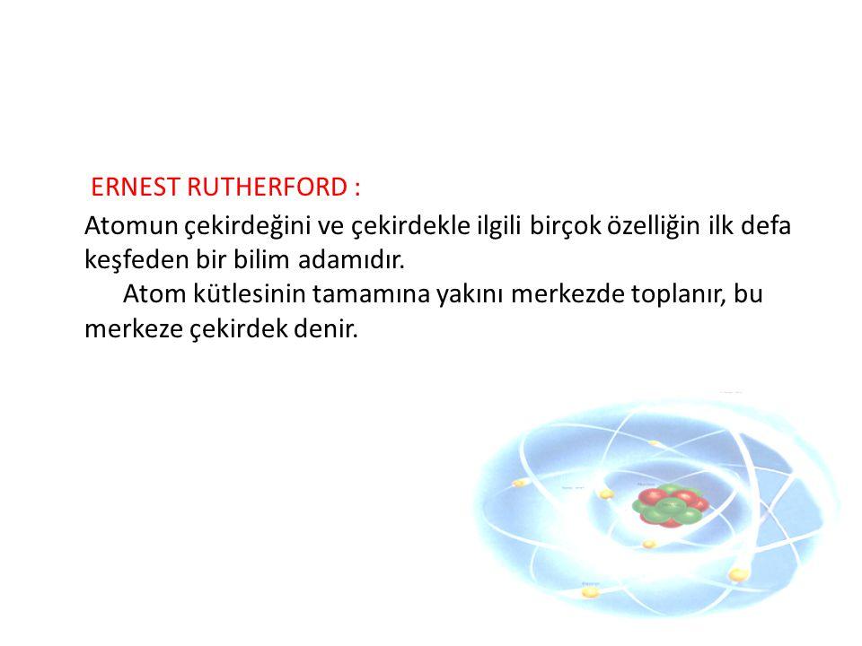 ERNEST RUTHERFORD : Atomun çekirdeğini ve çekirdekle ilgili birçok özelliğin ilk defa keşfeden bir bilim adamıdır.