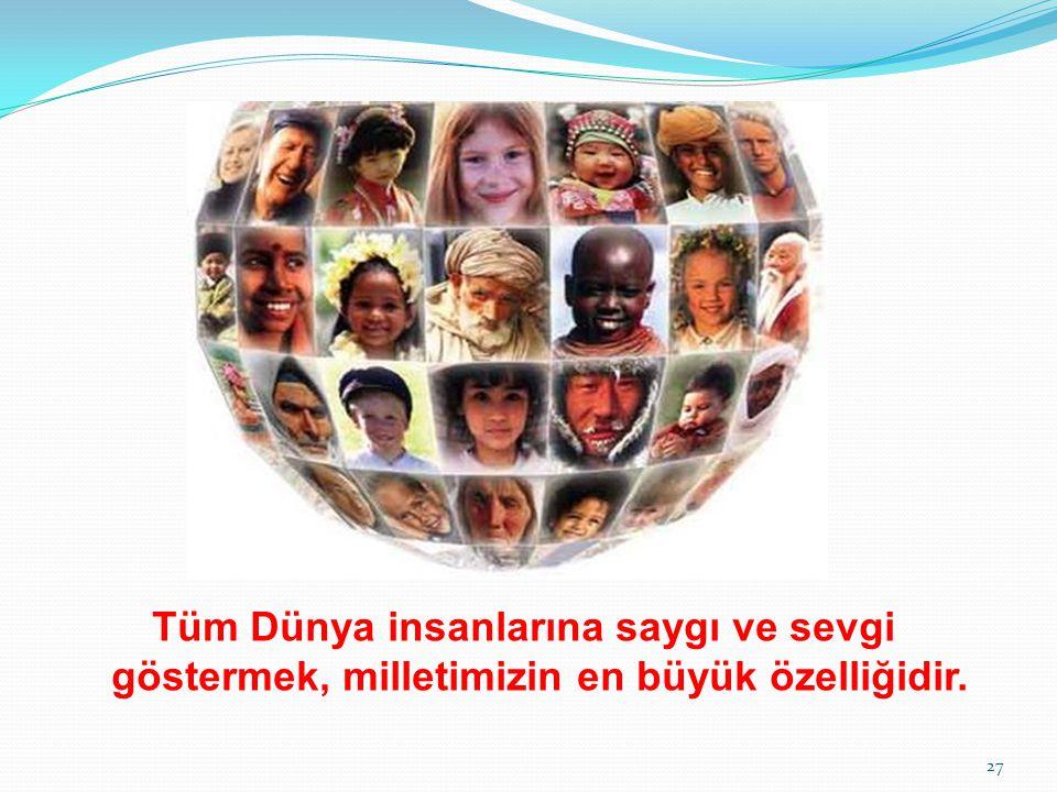 Tüm Dünya insanlarına saygı ve sevgi göstermek, milletimizin en büyük özelliğidir.