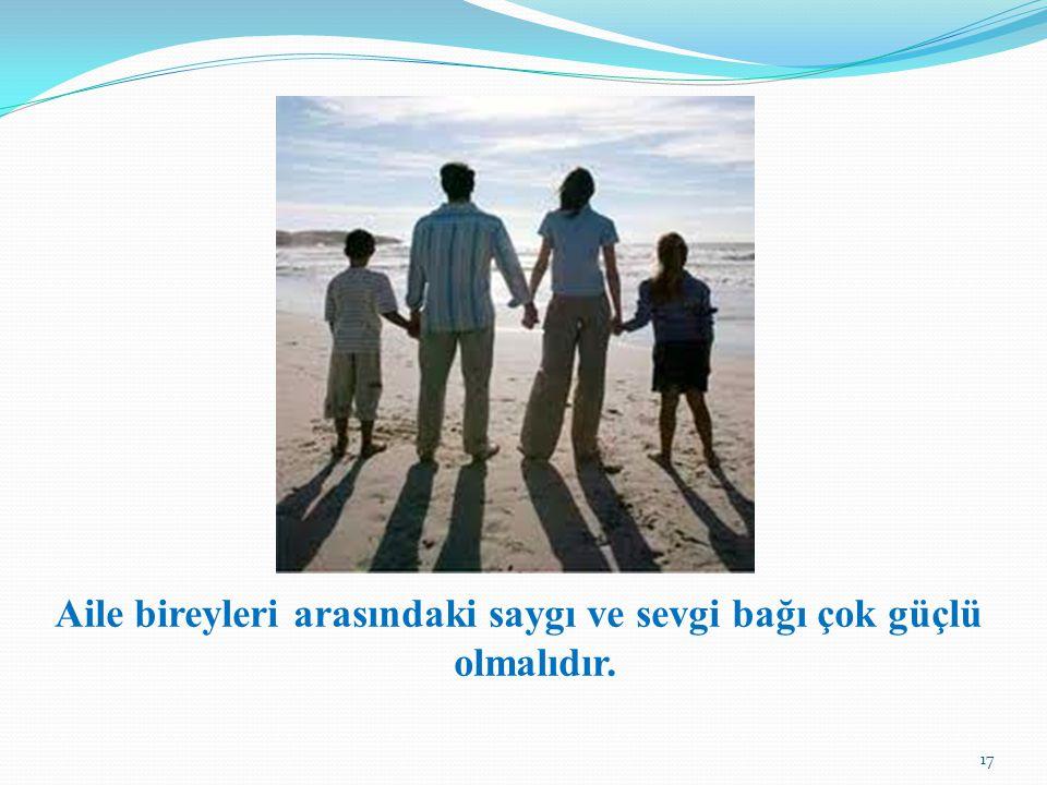 Aile bireyleri arasındaki saygı ve sevgi bağı çok güçlü olmalıdır.