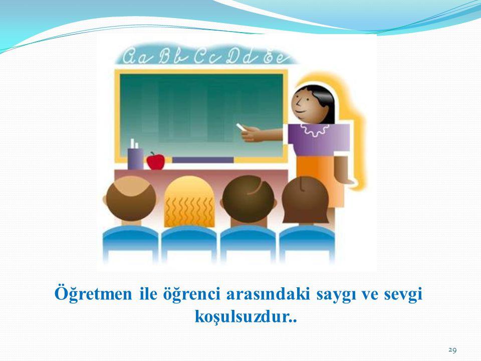 Öğretmen ile öğrenci arasındaki saygı ve sevgi koşulsuzdur..